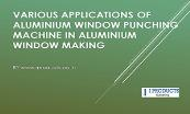 Various applications of Aluminium window punching machine in Aluminium window making Powerpoint Presentation